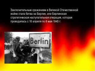 Заключительным сражением в Великой Отечественной войне стала битва за Берлин