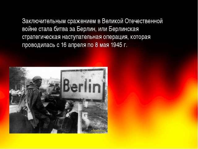 Заключительным сражением в Великой Отечественной войне стала битва за Берлин...