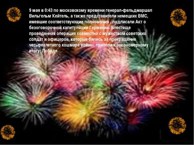 9 мая в 0:43 по московскому времени генерал-фельдмаршал Вильгельм Кейтель, а...