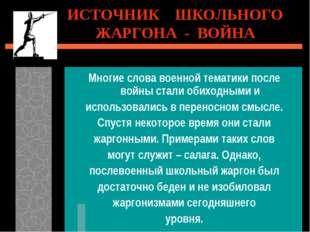 ИСТОЧНИК ШКОЛЬНОГО ЖАРГОНА - ВОЙНА Многие слова военной тематики после войны