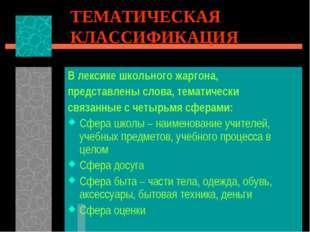 ТЕМАТИЧЕСКАЯ КЛАССИФИКАЦИЯ В лексике школьного жаргона, представлены слова, т
