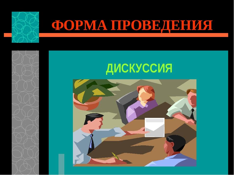 ФОРМА ПРОВЕДЕНИЯ ДИСКУССИЯ