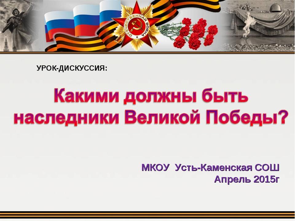 УРОК-ДИСКУССИЯ: МКОУ Усть-Каменская СОШ Апрель 2015г