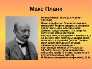 Макс Планк Планк (Planck) Макс (23.IV.1858–4.X.1947) Немецкий физик. Основопо