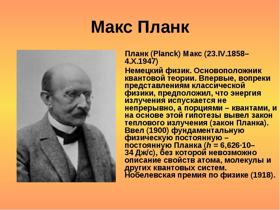 Макс Планк Планк (Planck) Макс (23.IV.1858–4.X.1947) Немецкий физик. Основопо...