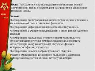 Цель: Познакомить с научными достижениями в годы Великой Отечественной войны