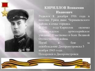 КИРИЛЛОВ Вениамин Иванович Родился 8 декабря 1916 года в поселке Урюм ныне Че