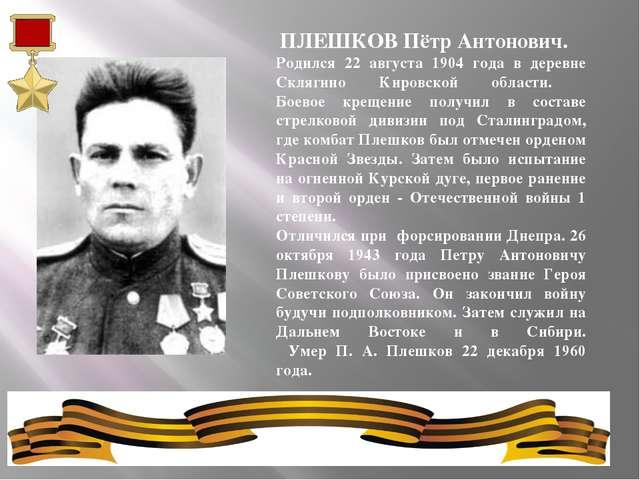 ПЛЕШКОВ Пётр Антонович. Родился 22 августа 1904 года в деревне Склягино Киро...