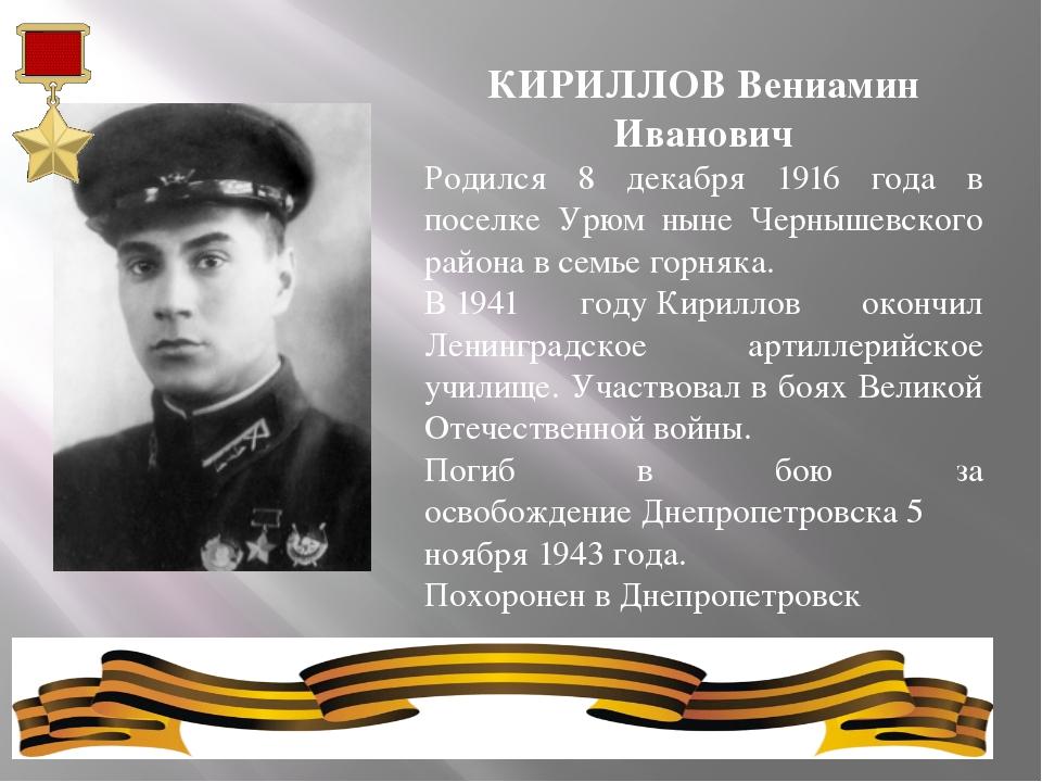 КИРИЛЛОВ Вениамин Иванович Родился 8 декабря 1916 года в поселке Урюм ныне Че...