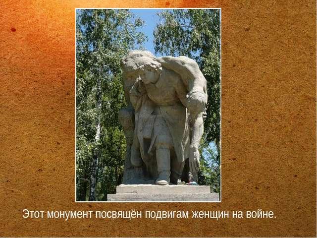 Этот монумент посвящён подвигам женщин на войне.