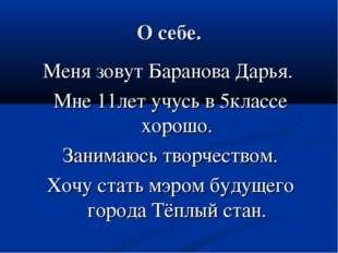 О себе. Меня зовут Баранова Дарья. Мне 11лет учусь в 5классе хорошо. Занимаюс