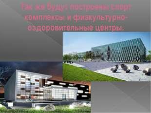 Так же будут построены спорт комплексы и физкультурно-оздоровительные центры.