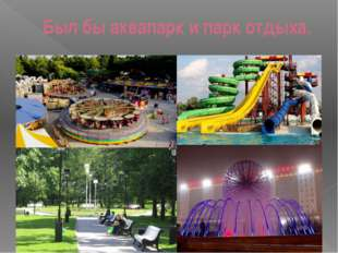 Был бы аквапарк и парк отдыха.