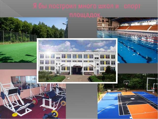 Я бы построил много школ и спорт площадок.