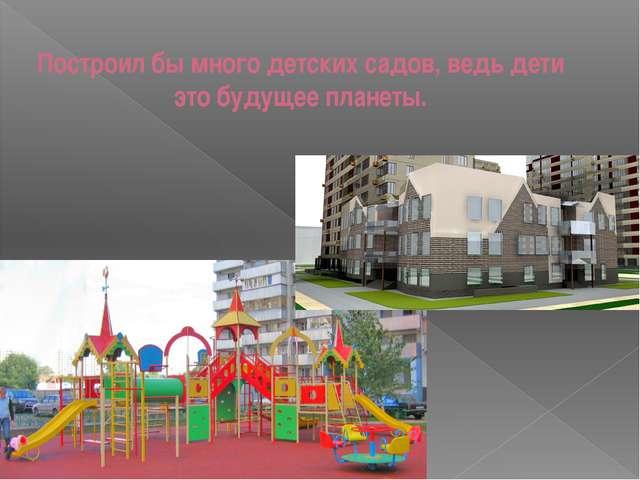 Построил бы много детских садов, ведь дети это будущее планеты.