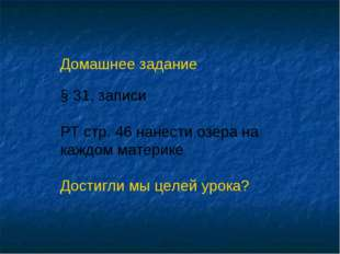 Домашнее задание § 31, записи РТ стр. 46 нанести озера на каждом материке Дос