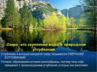 Озеро -это скопление воды в природном углублении. Углубления, в которых нахо