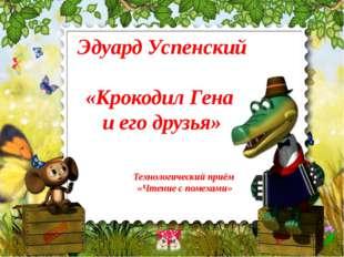 Эдуард Успенский «Крокодил Гена и его друзья» Технологический приём «Чтение с