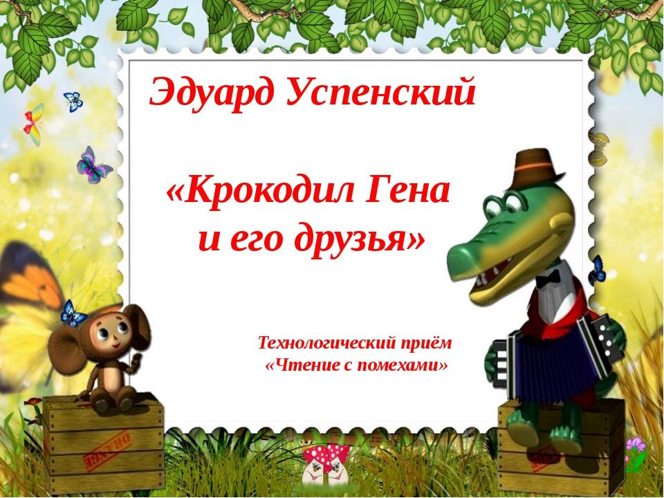 Эдуард Успенский «Крокодил Гена и его друзья» Технологический приём «Чтение с...