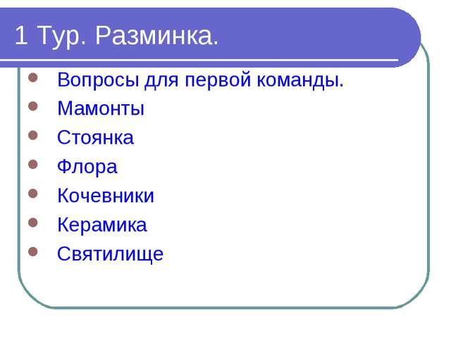 1 Тур. Разминка. Вопросы для первой команды. Мамонты Стоянка Флора Кочевники...