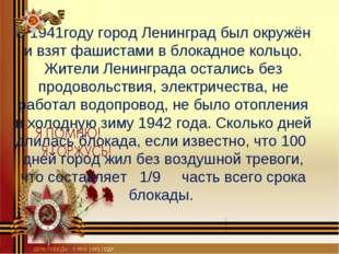 В 1941году город Ленинград был окружён и взят фашистами в блокадное кольцо. Ж