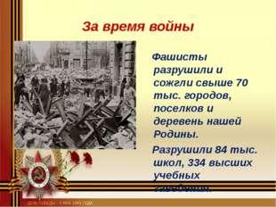 За время войны Фашисты разрушили и сожгли свыше 70 тыс. городов, поселков и д