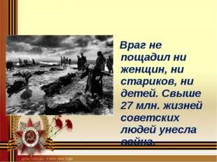 Враг не пощадил ни женщин, ни стариков, ни детей. Свыше 27 млн. жизней совет