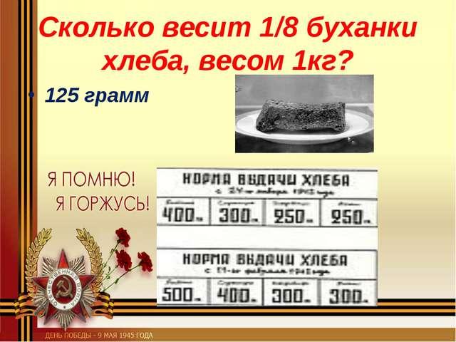 Сколько весит 1/8 буханки хлеба, весом 1кг? 125 грамм