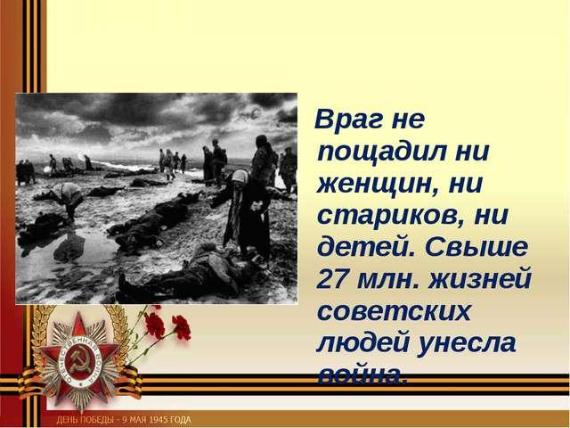 Враг не пощадил ни женщин, ни стариков, ни детей. Свыше 27 млн. жизней совет...