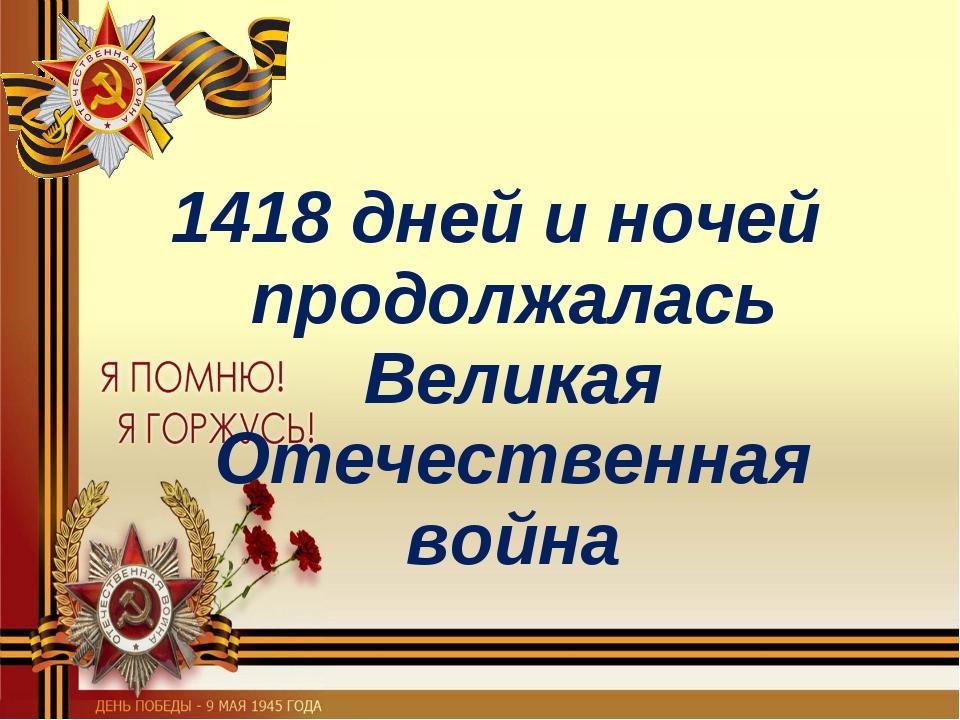 1418 дней и ночей продолжалась Великая Отечественная война