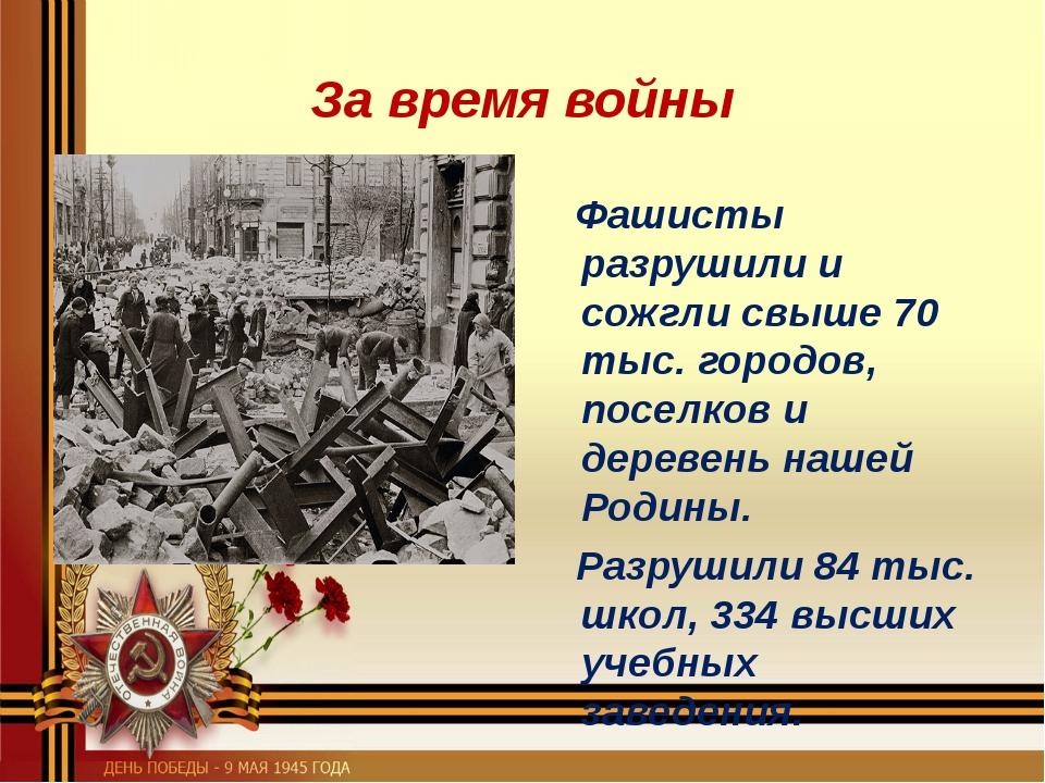 За время войны Фашисты разрушили и сожгли свыше 70 тыс. городов, поселков и д...