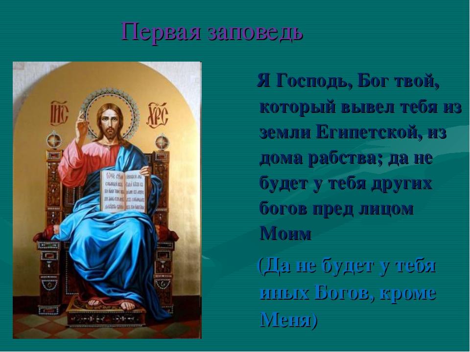 Первая заповедь Я Господь, Бог твой, который вывел тебя из земли Египетской,...