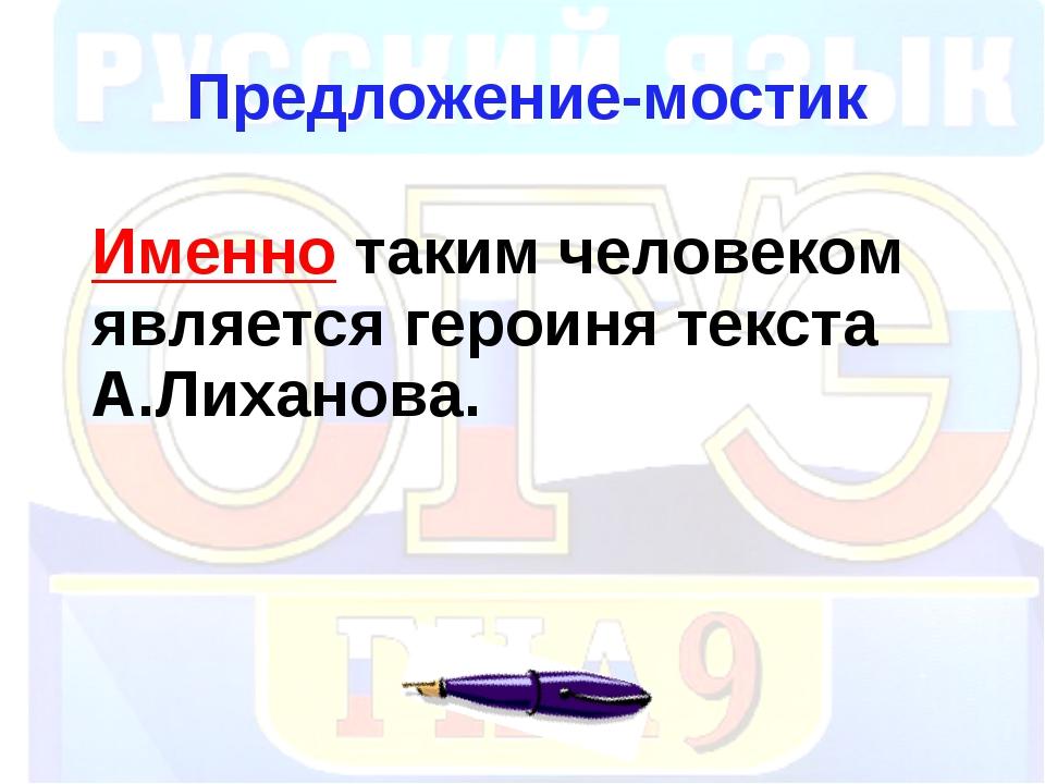 Предложение-мостик Именно таким человеком является героиня текста А.Лиханова.