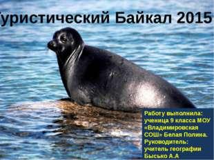 Туристический Байкал 2015 Работу выполнила: ученица 9 класса МОУ «Владимиров