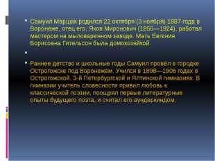 Самуил Маршак родился 22 октября (3 ноября) 1887 года в Воронеже, отец его,