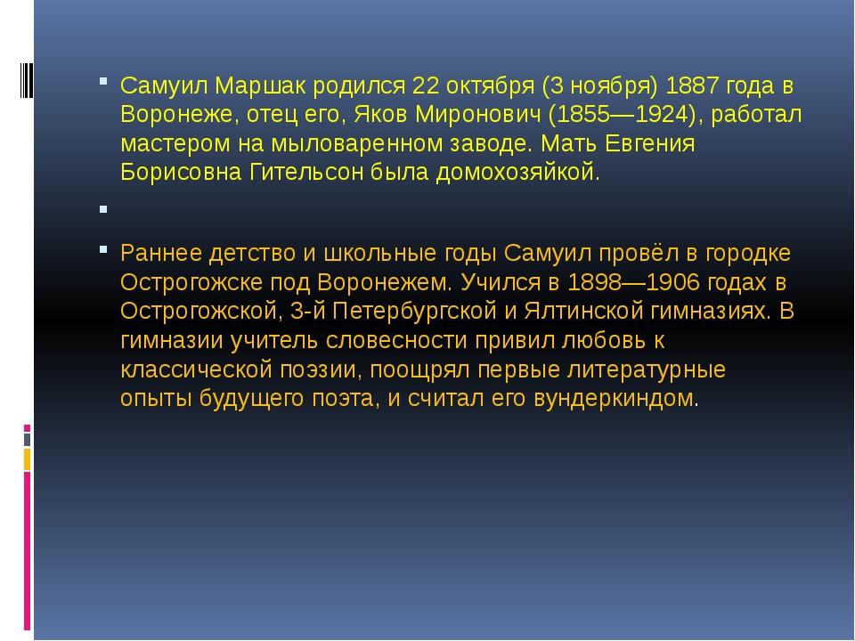 Самуил Маршак родился 22 октября (3 ноября) 1887 года в Воронеже, отец его,...