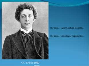 А.А. Блок ( 1880-1921) Он весь – «дитя добра и света», Он весь – «свободы тор