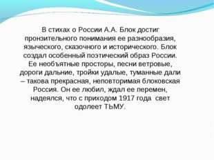 В стихах о России А.А. Блок достиг пронзительного понимания ее разнообразия,