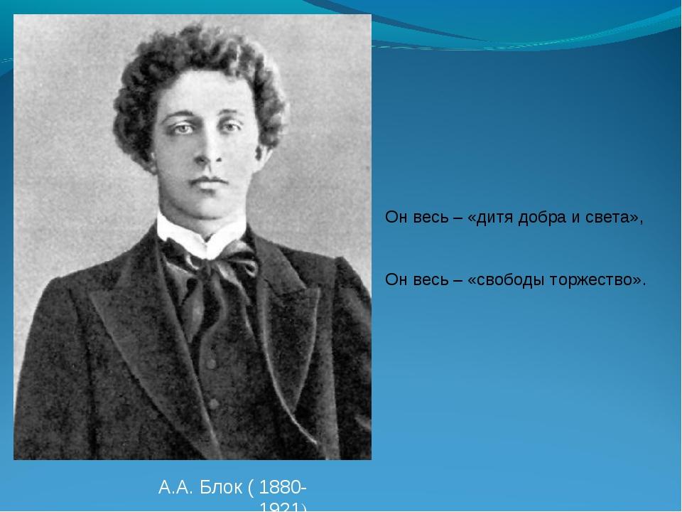 А.А. Блок ( 1880-1921) Он весь – «дитя добра и света», Он весь – «свободы тор...
