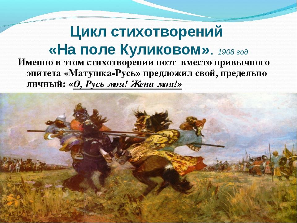 Цикл стихотворений «На поле Куликовом». 1908 год Именно в этом стихотворении...