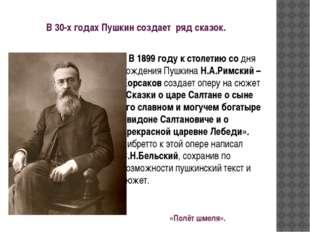 В 30-х годах Пушкин создает ряд сказок. В 1899 году к столетию со дня рождени