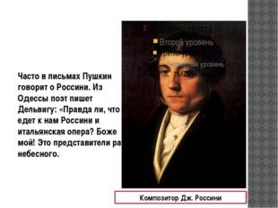 Часто в письмах Пушкин говорит о Россини. Из Одессы поэт пишет Дельвигу: «Пра