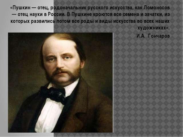 «Пушкин — отец, родоначальник русского искусства, как Ломоносов — отец науки...
