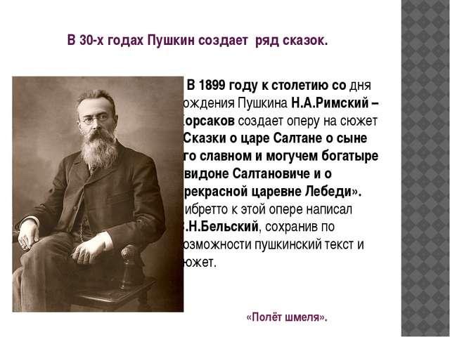 В 30-х годах Пушкин создает ряд сказок. В 1899 году к столетию со дня рождени...