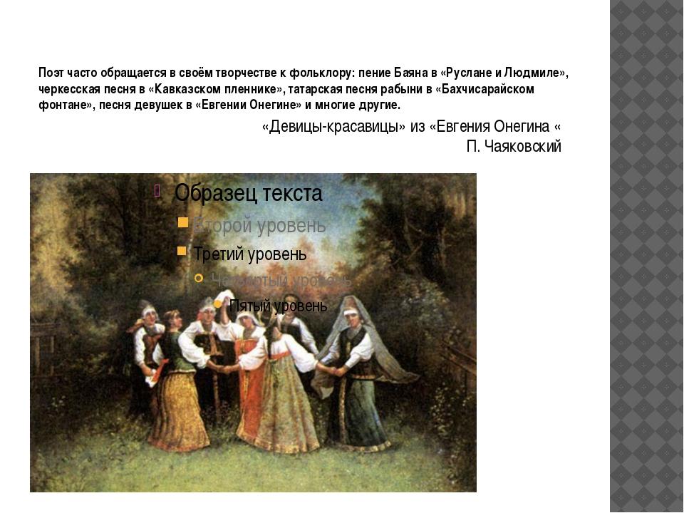 Поэт часто обращается в своём творчестве к фольклору: пение Баяна в «Руслане...