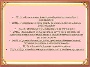 2011г. «Личностные факторы одаренности младших школьников» 2011г. «Преемстве