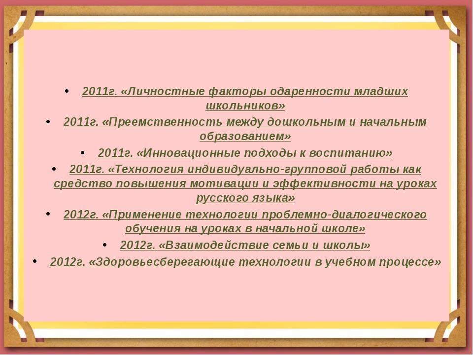 2011г. «Личностные факторы одаренности младших школьников» 2011г. «Преемстве...