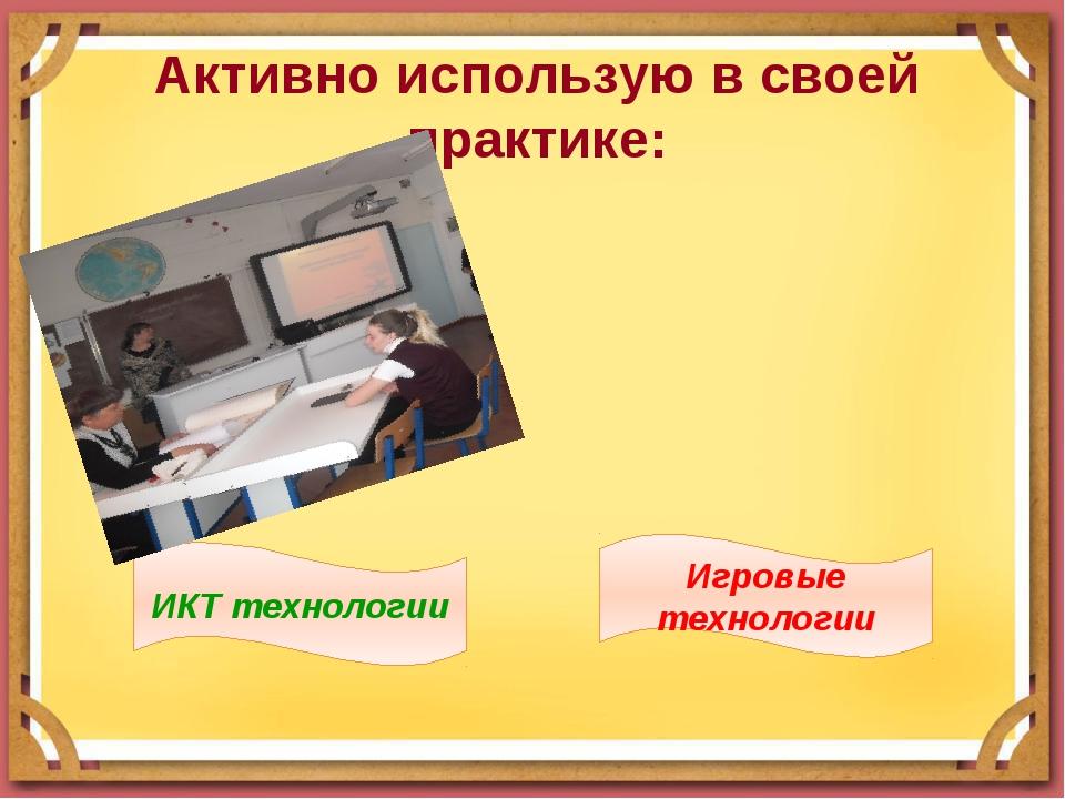 Активно использую в своей практике: ИКТ технологии Игровые технологии