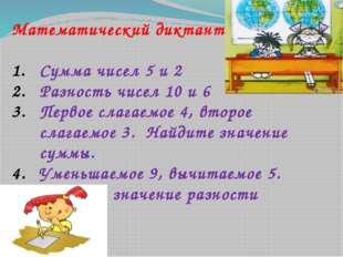 Математический диктант Сумма чисел 5 и 2 Разность чисел 10 и 6 Первое слагаем