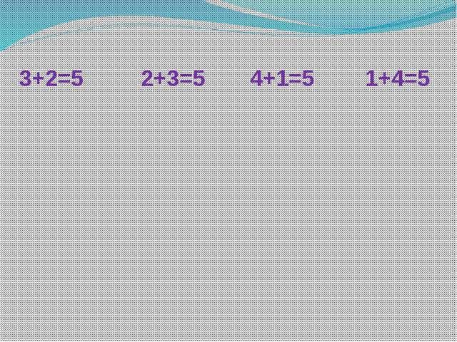 3+2=5 2+3=5 4+1=5 1+4=5